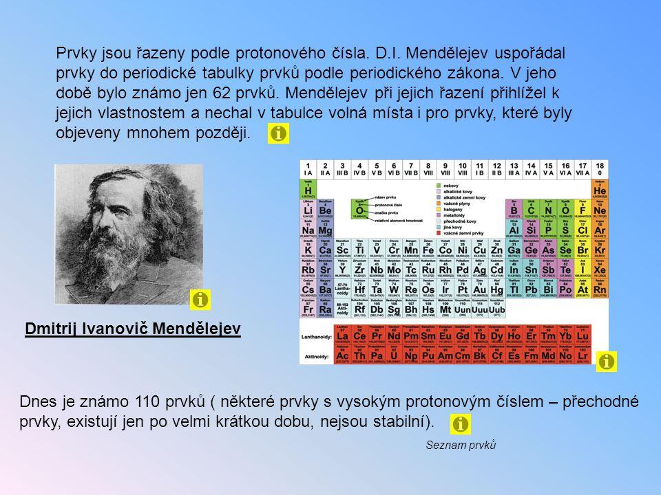 Dmitrij Ivanovič Mendělejev Prvky jsou řazeny podle protonového čísla. D.I. Mendělejev uspořádal prvky do periodické tabulky prvků podle periodického