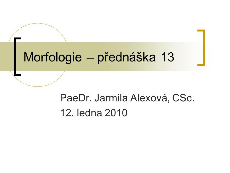 Morfologie – přednáška 13 PaeDr. Jarmila Alexová, CSc. 12. ledna 2010