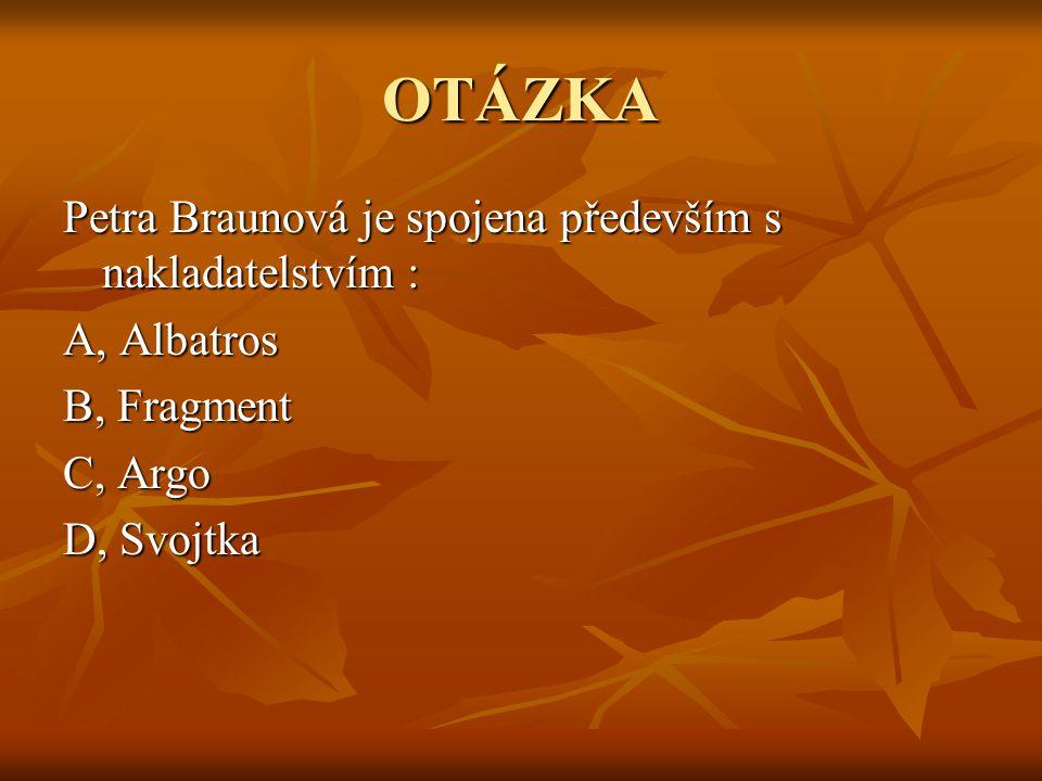OTÁZKA Petra Braunová je spojena především s nakladatelstvím : A, Albatros B, Fragment C, Argo D, Svojtka