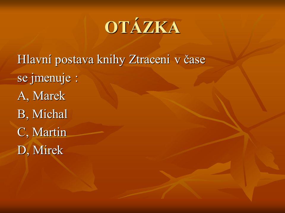 OTÁZKA Hlavní postava knihy Ztraceni v čase se jmenuje : A, Marek B, Michal C, Martin D, Mirek