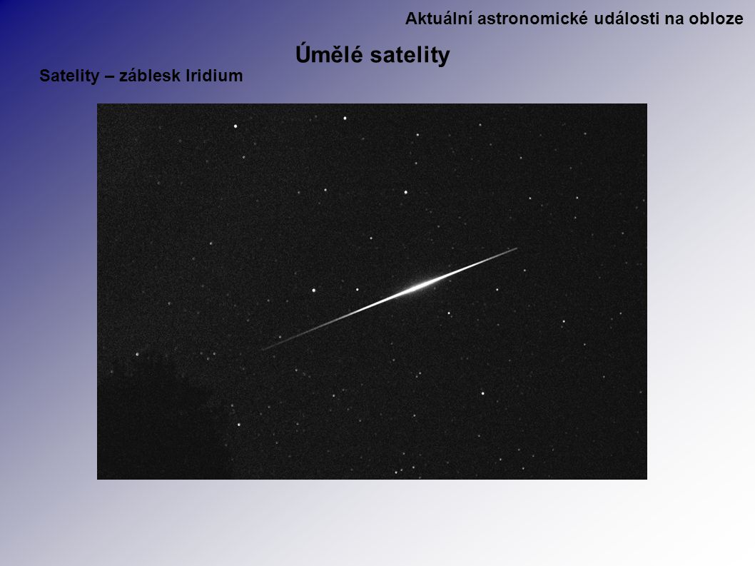 Aktuální astronomické události na obloze Úmělé satelity Satelity – záblesk Iridium