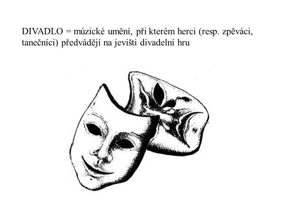 DIVADLO = múzické umění, při kterém herci (resp. zpěváci, tanečníci) předvádějí na jevišti divadelní hru