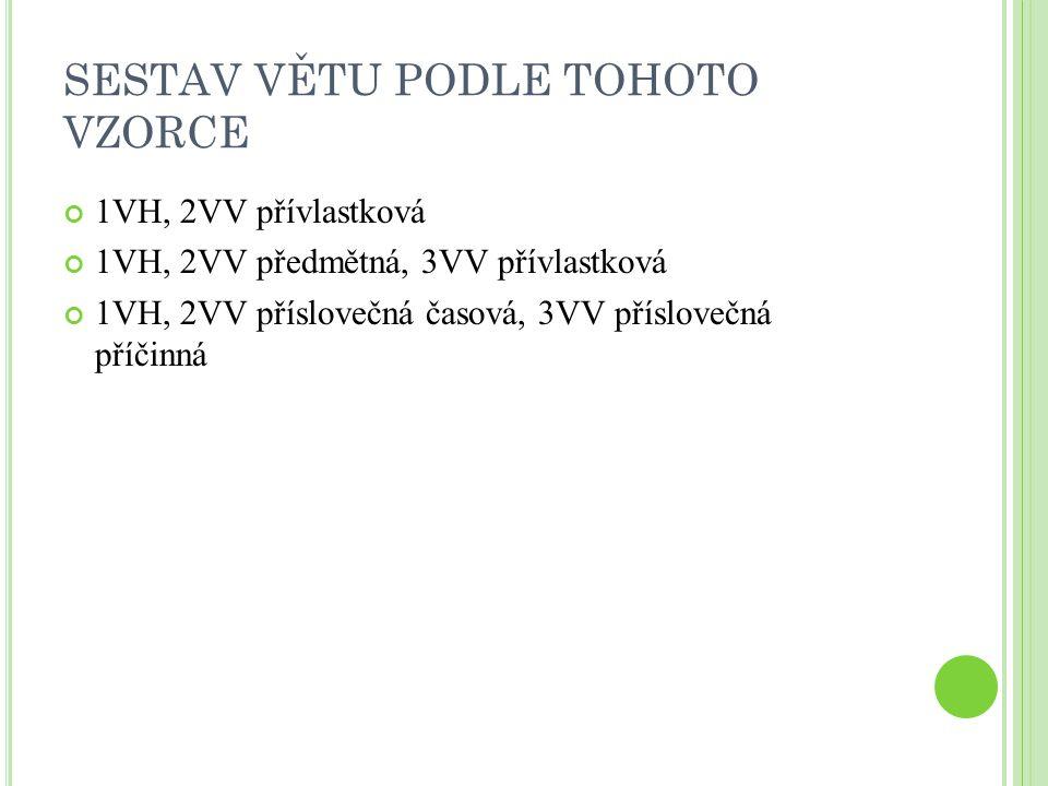 SESTAV VĚTU PODLE TOHOTO VZORCE 1VH, 2VV přívlastková 1VH, 2VV předmětná, 3VV přívlastková 1VH, 2VV příslovečná časová, 3VV příslovečná příčinná