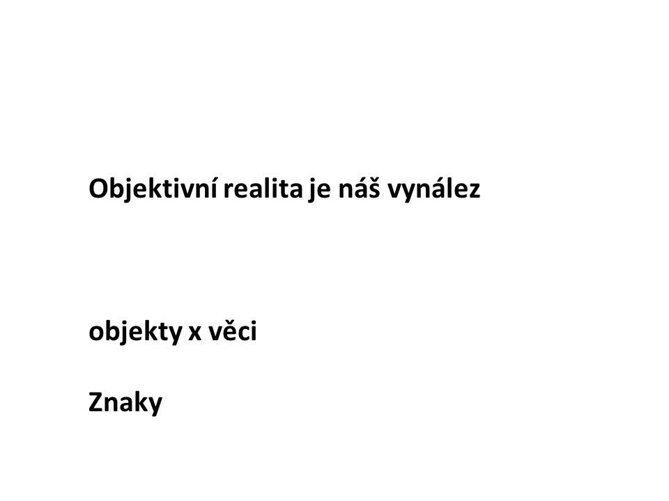 Objektivní realita je náš vynález objekty x věci Znaky