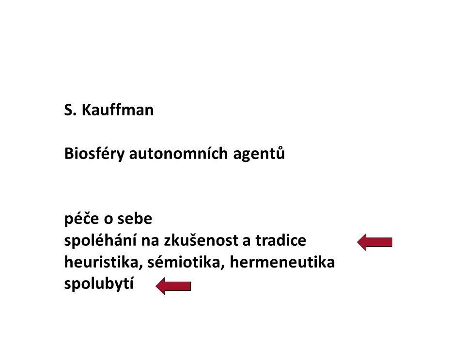S. Kauffman Biosféry autonomních agentů péče o sebe spoléhání na zkušenost a tradice heuristika, sémiotika, hermeneutika spolubytí