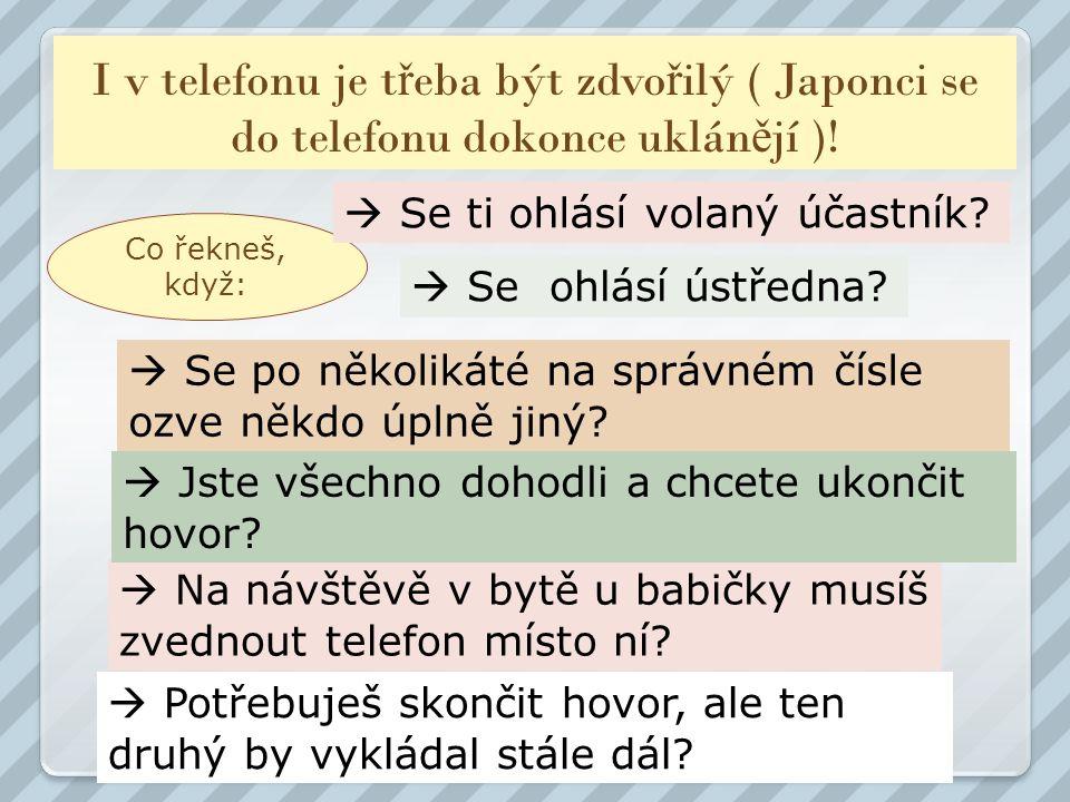 I v telefonu je t ř eba být zdvo ř ilý ( Japonci se do telefonu dokonce uklán ě jí )! Co řekneš, když:  Se ti ohlásí volaný účastník?  Se ohlásí úst