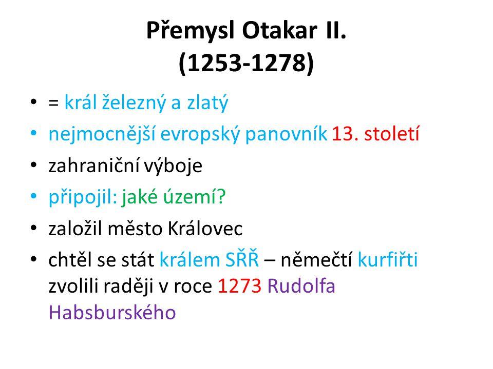 Přemysl Otakar II. (1253-1278) = král železný a zlatý nejmocnější evropský panovník 13. století zahraniční výboje připojil: jaké území? založil město