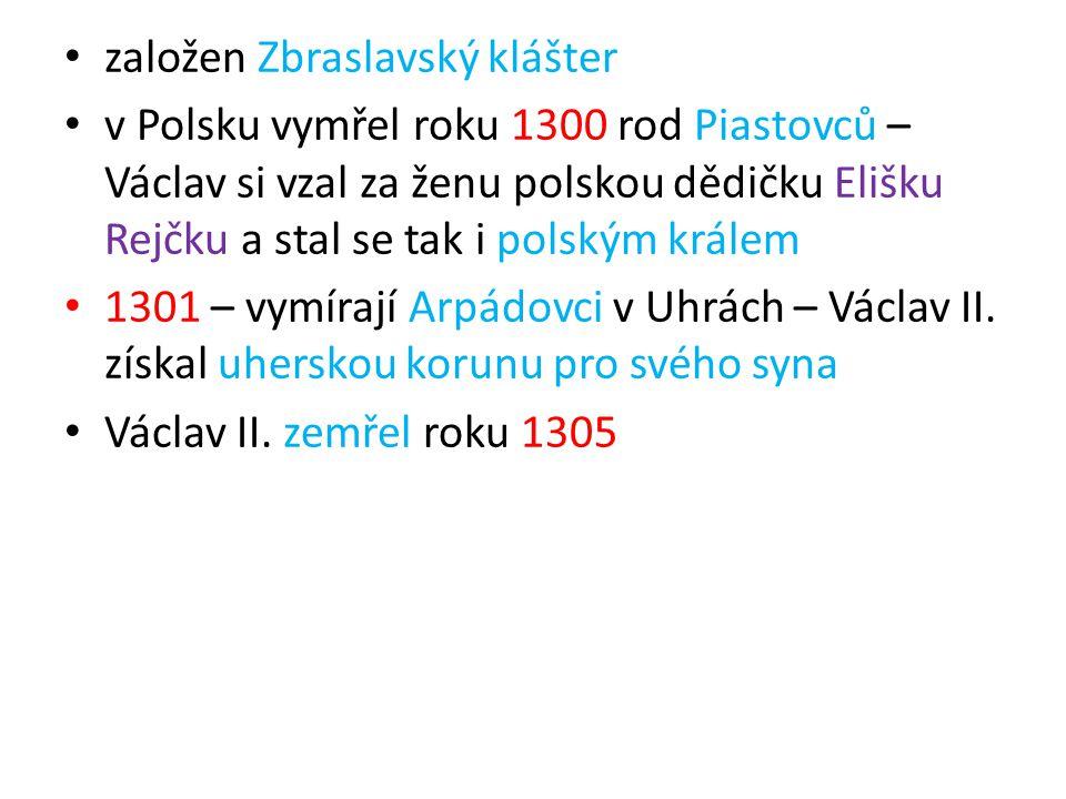 založen Zbraslavský klášter v Polsku vymřel roku 1300 rod Piastovců – Václav si vzal za ženu polskou dědičku Elišku Rejčku a stal se tak i polským krá