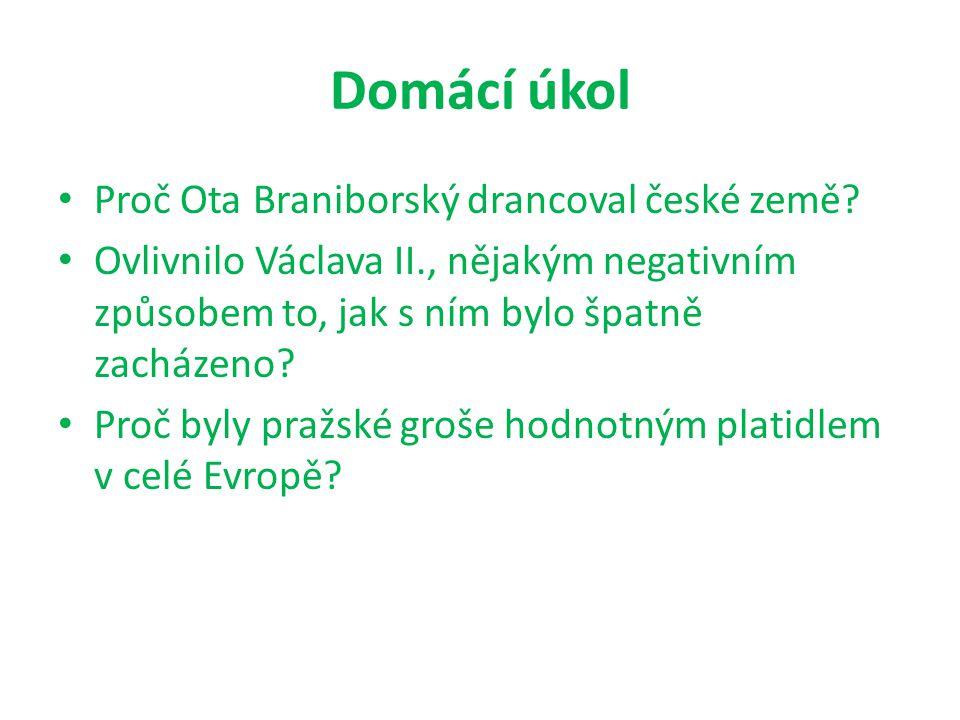 Domácí úkol Proč Ota Braniborský drancoval české země? Ovlivnilo Václava II., nějakým negativním způsobem to, jak s ním bylo špatně zacházeno? Proč by