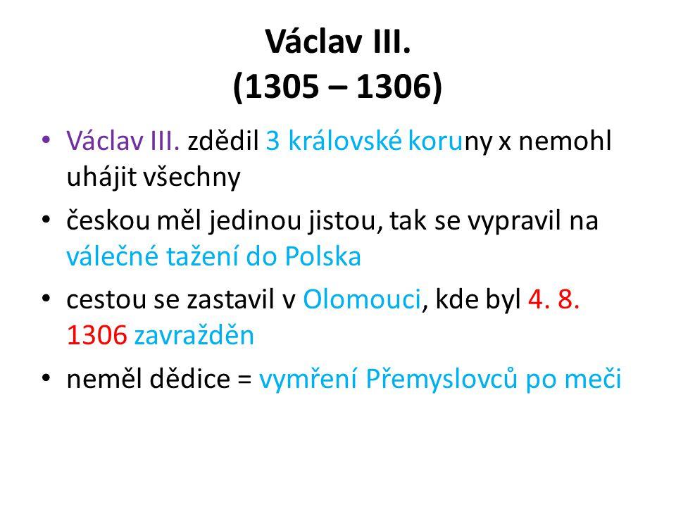 Václav III. (1305 – 1306) Václav III. zdědil 3 královské koruny x nemohl uhájit všechny českou měl jedinou jistou, tak se vypravil na válečné tažení d