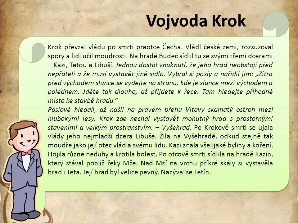 Vojvoda Krok Krok převzal vládu po smrti praotce Čecha. Vládl české zemi, rozsuzoval spory a lidi učil moudrosti. Na hradě Budeč sídlil tu se svými tř