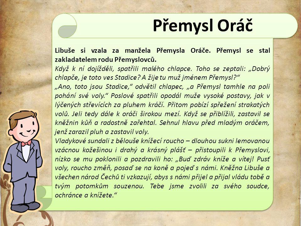 Libuše si vzala za manžela Přemysla Oráče. Přemysl se stal zakladatelem rodu Přemyslovců. Když k ní dojížděli, spatřili malého chlapce. Toho se zeptal