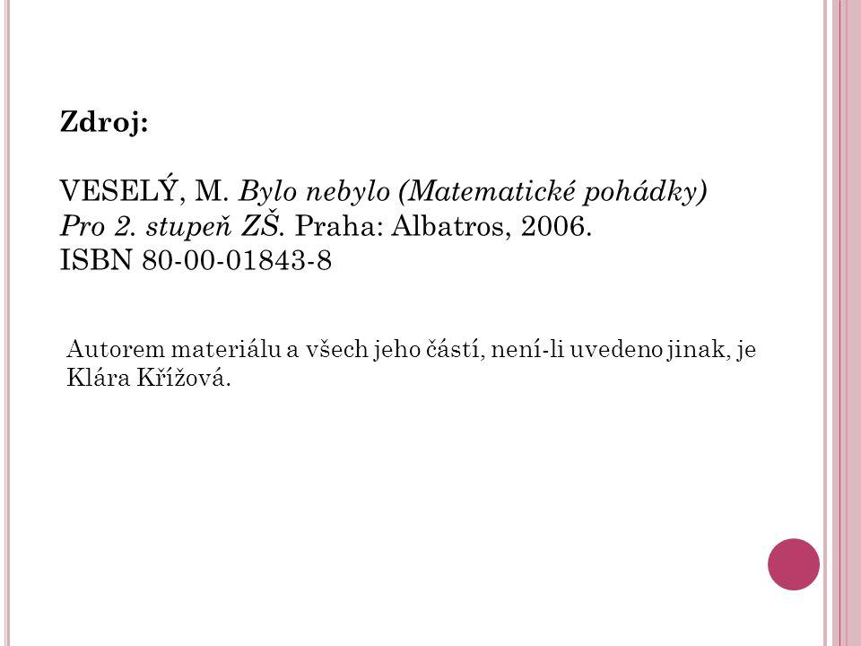 Zdroj: VESELÝ, M. Bylo nebylo (Matematické pohádky) Pro 2. stupeň ZŠ. Praha: Albatros, 2006. ISBN 80-00-01843-8 Autorem materiálu a všech jeho částí,