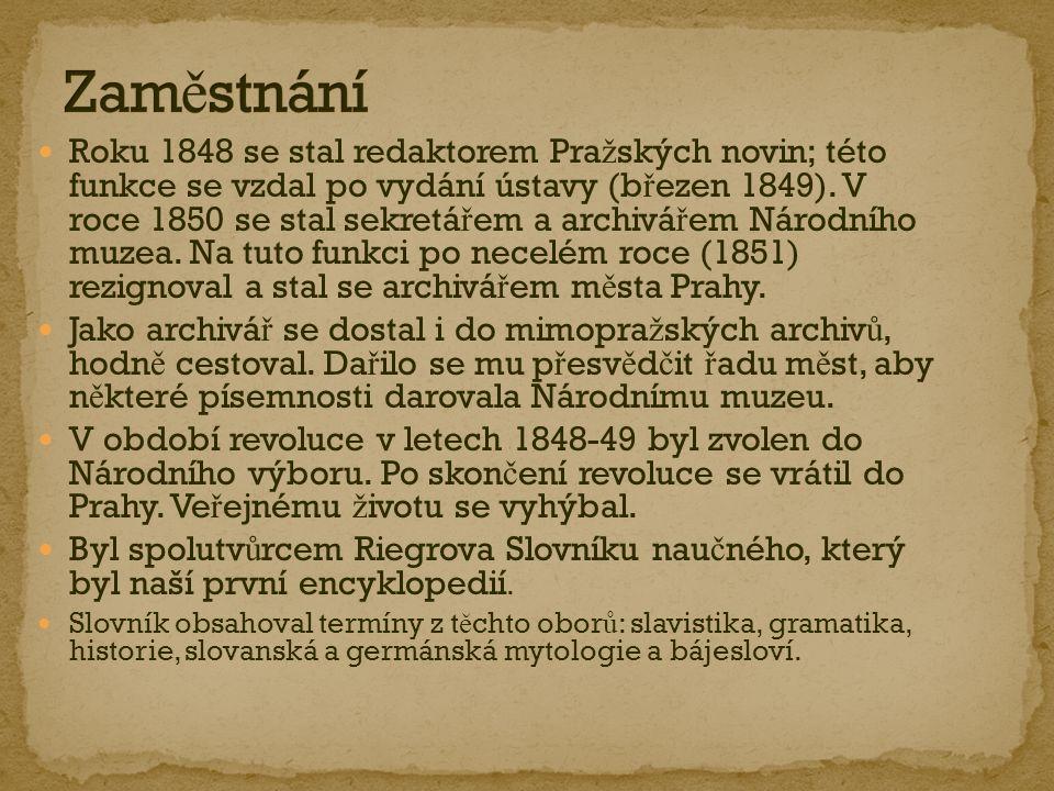 Roku 1848 se stal redaktorem Pra ž ských novin; této funkce se vzdal po vydání ústavy (b ř ezen 1849). V roce 1850 se stal sekretá ř em a archivá ř em