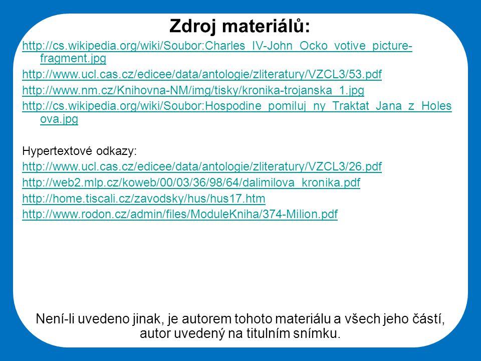 Střední škola Oselce Zdroj materiálů: http://cs.wikipedia.org/wiki/Soubor:Charles_IV-John_Ocko_votive_picture- fragment.jpg http://www.ucl.cas.cz/edicee/data/antologie/zliteratury/VZCL3/53.pdf http://www.nm.cz/Knihovna-NM/img/tisky/kronika-trojanska_1.jpg http://cs.wikipedia.org/wiki/Soubor:Hospodine_pomiluj_ny_Traktat_Jana_z_Holes ova.jpg Hypertextové odkazy: http://www.ucl.cas.cz/edicee/data/antologie/zliteratury/VZCL3/26.pdf http://web2.mlp.cz/koweb/00/03/36/98/64/dalimilova_kronika.pdf http://home.tiscali.cz/zavodsky/hus/hus17.htm http://www.rodon.cz/admin/files/ModuleKniha/374-Milion.pdf Není-li uvedeno jinak, je autorem tohoto materiálu a všech jeho částí, autor uvedený na titulním snímku.