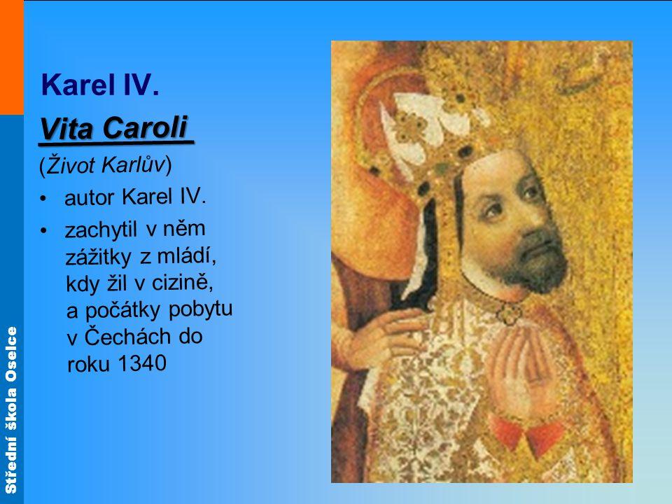Střední škola Oselce Karel IV. Vita Caroli Vita Caroli (Život Karlův) autor Karel IV. zachytil v něm zážitky z mládí, kdy žil v cizině, a počátky poby