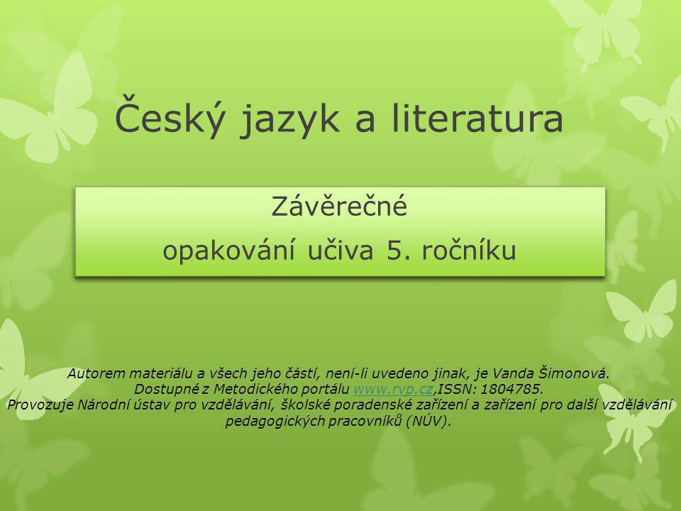 Český jazyk a literatura Závěrečné opakování učiva 5. ročníku Závěrečné opakování učiva 5. ročníku Autorem materiálu a všech jeho částí, není-li uvede