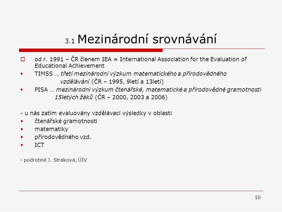 10 3.1 Mezinárodní srovnávání  od r. 1991 – ČR členem IEA = International Association for the Evaluation of Educational Achievement  TIMSS … třetí m