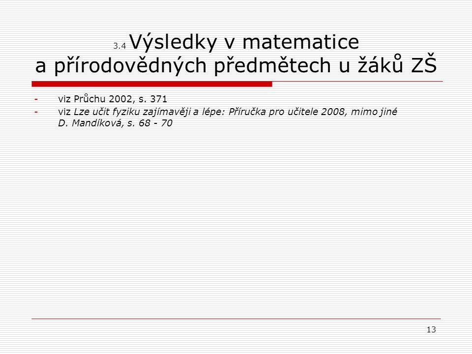 13 3.4 Výsledky v matematice a přírodovědných předmětech u žáků ZŠ -viz Průchu 2002, s. 371 -viz Lze učit fyziku zajímavěji a lépe: Příručka pro učite