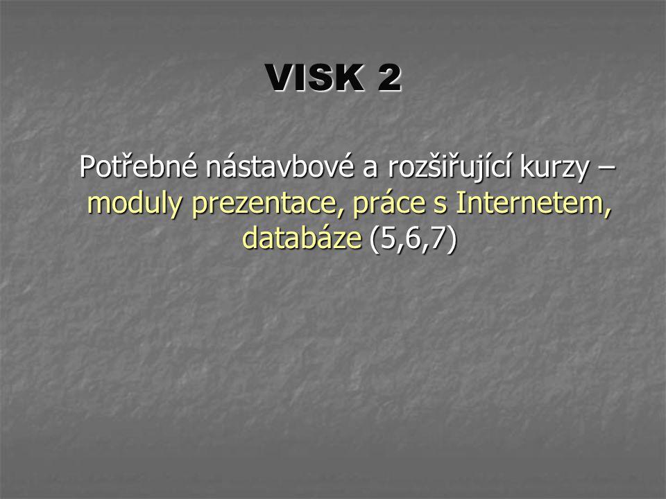 VISK 2 Potřebné nástavbové a rozšiřující kurzy – moduly prezentace, práce s Internetem, databáze (5,6,7) Potřebné nástavbové a rozšiřující kurzy – mod