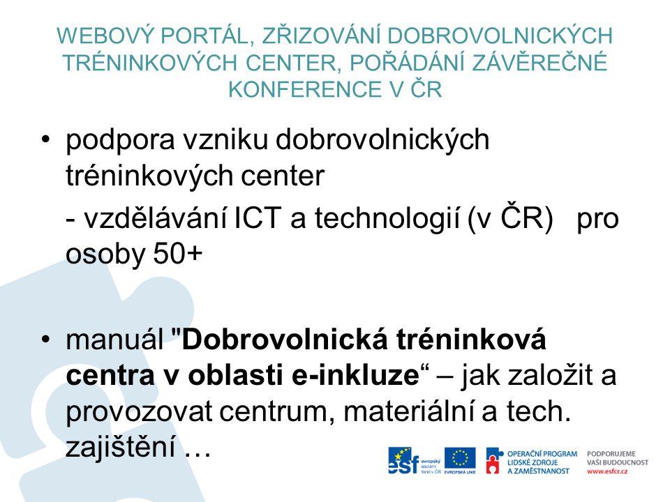 WEBOVÝ PORTÁL, ZŘIZOVÁNÍ DOBROVOLNICKÝCH TRÉNINKOVÝCH CENTER, POŘÁDÁNÍ ZÁVĚREČNÉ KONFERENCE V ČR podpora vzniku dobrovolnických tréninkových center - vzdělávání ICT a technologií (v ČR) pro osoby 50+ manuál Dobrovolnická tréninková centra v oblasti e-inkluze – jak založit a provozovat centrum, materiální a tech.