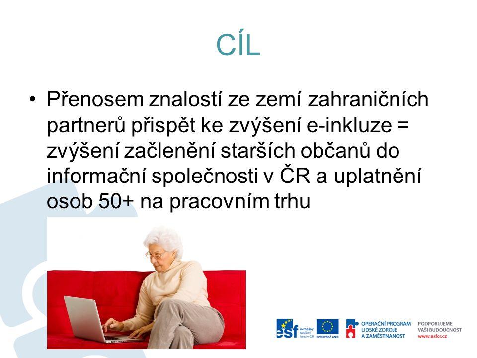 CÍL Přenosem znalostí ze zemí zahraničních partnerů přispět ke zvýšení e-inkluze = zvýšení začlenění starších občanů do informační společnosti v ČR a uplatnění osob 50+ na pracovním trhu
