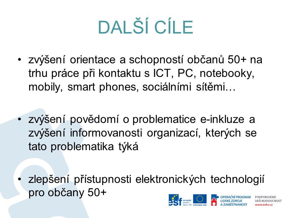 DALŠÍ CÍLE zvýšení orientace a schopností občanů 50+ na trhu práce při kontaktu s ICT, PC, notebooky, mobily, smart phones, sociálními sítěmi… zvýšení