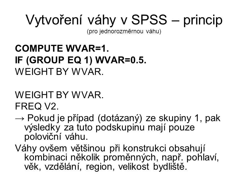 Vytvoření váhy v SPSS – princip (pro jednorozměrnou váhu) COMPUTE WVAR=1. IF (GROUP EQ 1) WVAR=0.5. WEIGHT BY WVAR. FREQ V2. → Pokud je případ (dotáza
