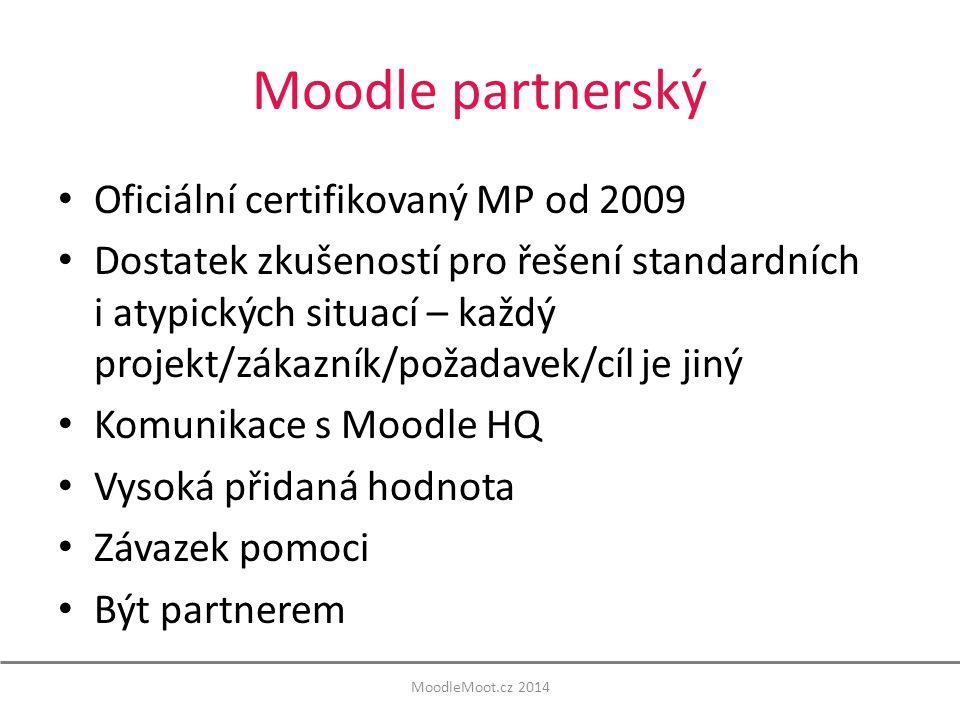 Moodle partnerský Oficiální certifikovaný MP od 2009 Dostatek zkušeností pro řešení standardních i atypických situací – každý projekt/zákazník/požadavek/cíl je jiný Komunikace s Moodle HQ Vysoká přidaná hodnota Závazek pomoci Být partnerem MoodleMoot.cz 2014
