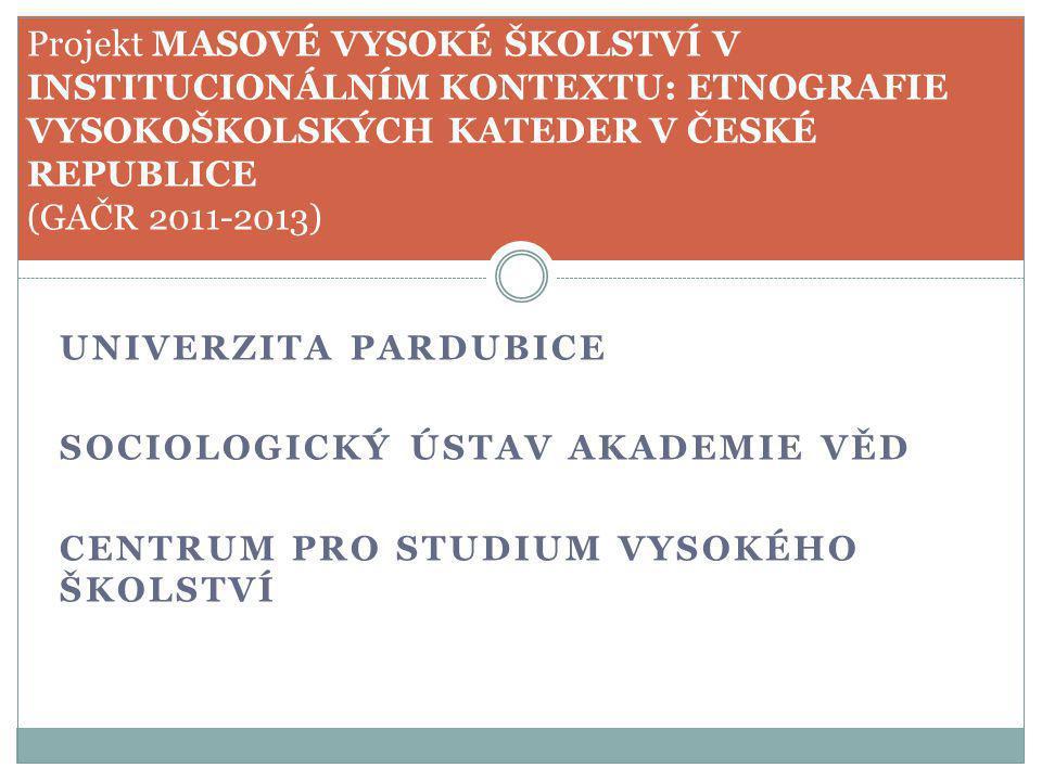 UNIVERZITA PARDUBICE SOCIOLOGICKÝ ÚSTAV AKADEMIE VĚD CENTRUM PRO STUDIUM VYSOKÉHO ŠKOLSTVÍ Projekt MASOVÉ VYSOKÉ ŠKOLSTVÍ V INSTITUCIONÁLNÍM KONTEXTU: ETNOGRAFIE VYSOKOŠKOLSKÝCH KATEDER V ČESKÉ REPUBLICE (GAČR 2011-2013)