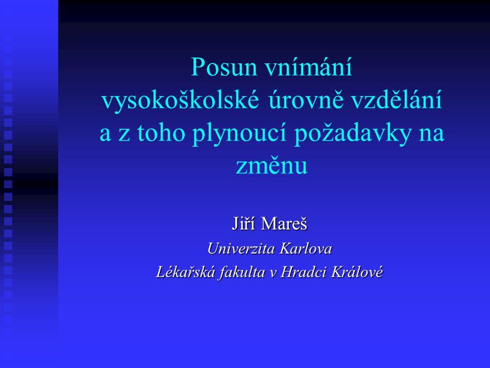 Posun vnímání vysokoškolské úrovně vzdělání a z toho plynoucí požadavky na změnu Jiří Mareš Univerzita Karlova Lékařská fakulta v Hradci Králové