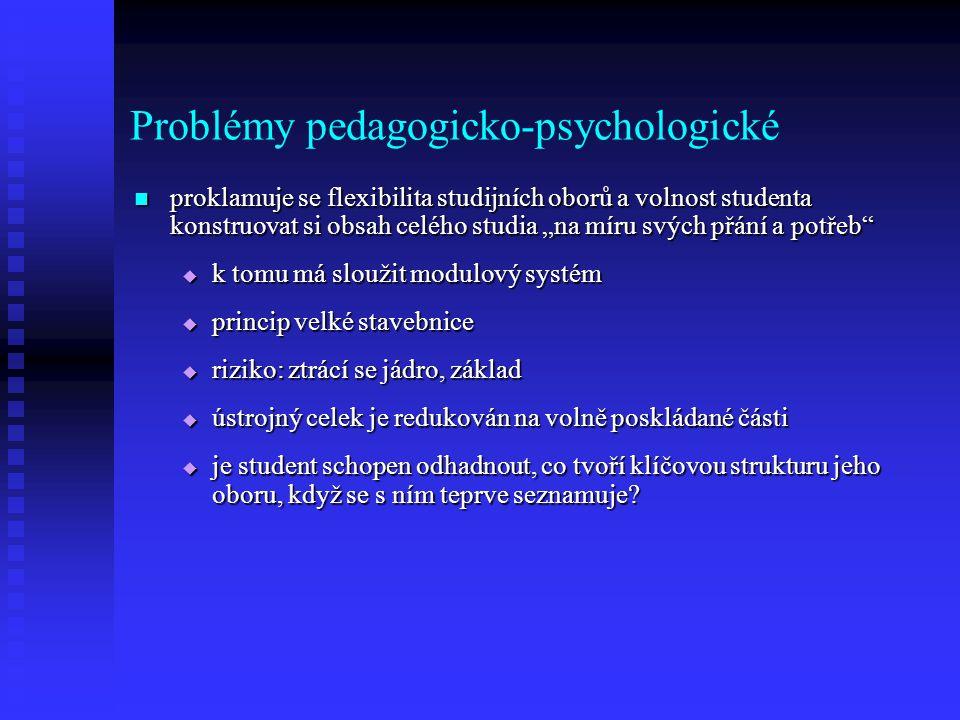 """Problémy pedagogicko-psychologické proklamuje se flexibilita studijních oborů a volnost studenta konstruovat si obsah celého studia """"na míru svých přání a potřeb proklamuje se flexibilita studijních oborů a volnost studenta konstruovat si obsah celého studia """"na míru svých přání a potřeb  k tomu má sloužit modulový systém  princip velké stavebnice  riziko: ztrácí se jádro, základ  ústrojný celek je redukován na volně poskládané části  je student schopen odhadnout, co tvoří klíčovou strukturu jeho oboru, když se s ním teprve seznamuje?"""