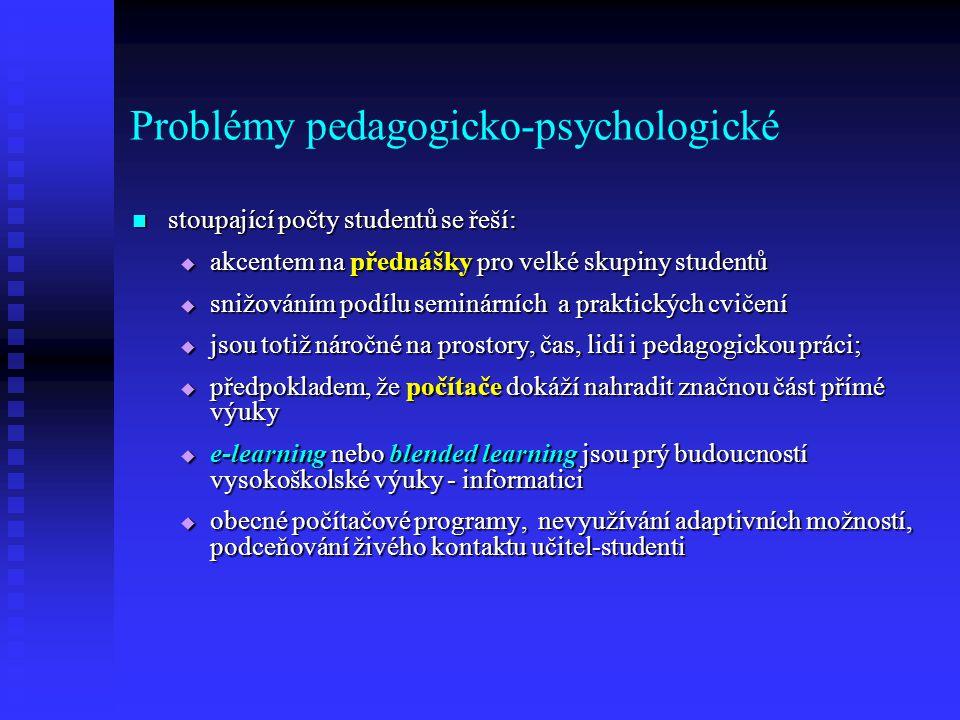 Problémy pedagogicko-psychologické stoupající počty studentů se řeší: stoupající počty studentů se řeší:  akcentem na přednášky pro velké skupiny studentů  snižováním podílu seminárních a praktických cvičení  jsou totiž náročné na prostory, čas, lidi i pedagogickou práci;  předpokladem, že počítače dokáží nahradit značnou část přímé výuky  e-learning nebo blended learning jsou prý budoucností vysokoškolské výuky - informatici  obecné počítačové programy, nevyužívání adaptivních možností, podceňování živého kontaktu učitel-studenti