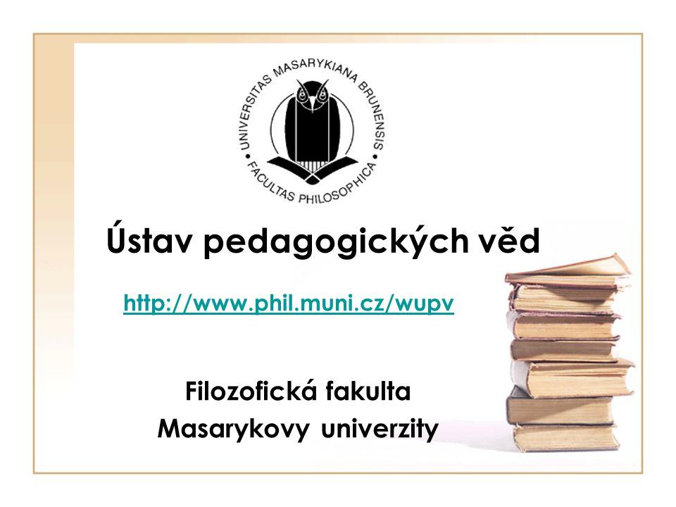 Ústav pedagogických věd Filozofická fakulta Masarykovy univerzity http://www.phil.muni.cz/wupv