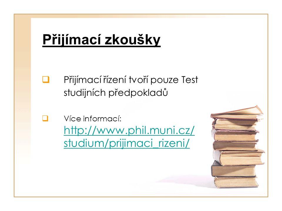 Přijímací zkoušky  Přijímací řízení tvoří pouze Test studijních předpokladů  Více informací: http://www.phil.muni.cz/ studium/prijimaci_rizeni/ http