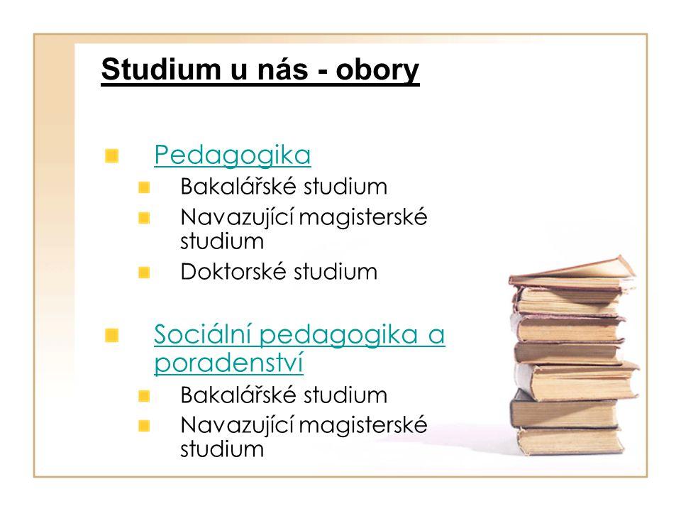 Studium u nás - obory Pedagogika Bakalářské studium Navazující magisterské studium Doktorské studium Sociální pedagogika a poradenství Bakalářské stud