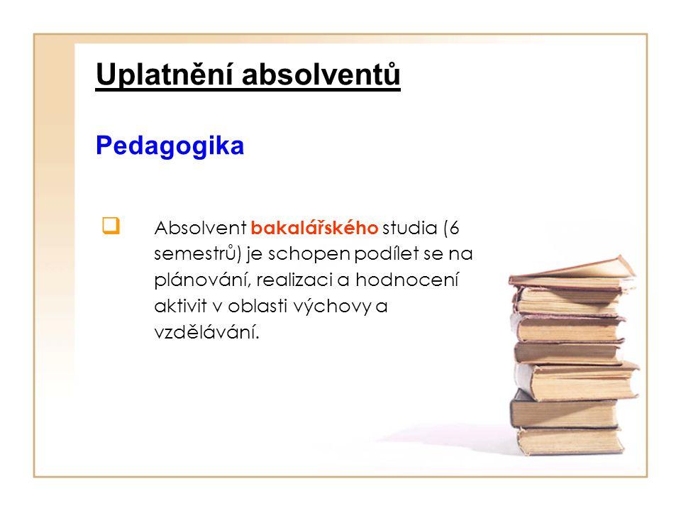 Uplatnění absolventů Pedagogika  Absolvent bakalářského studia (6 semestrů) je schopen podílet se na plánování, realizaci a hodnocení aktivit v oblas