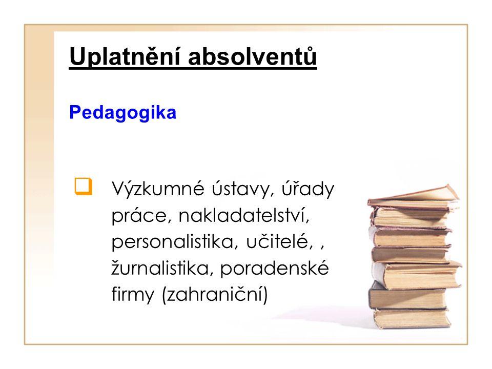 Uplatnění absolventů Pedagogika  Výzkumné ústavy, úřady práce, nakladatelství, personalistika, učitelé,, žurnalistika, poradenské firmy (zahraniční)