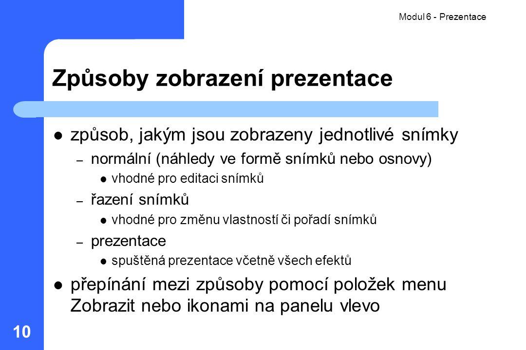 Modul 6 - Prezentace 10 Způsoby zobrazení prezentace způsob, jakým jsou zobrazeny jednotlivé snímky – normální (náhledy ve formě snímků nebo osnovy) v