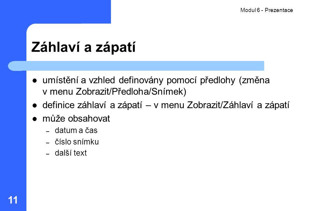 Modul 6 - Prezentace 11 Záhlaví a zápatí umístění a vzhled definovány pomocí předlohy (změna v menu Zobrazit/Předloha/Snímek) definice záhlaví a zápat
