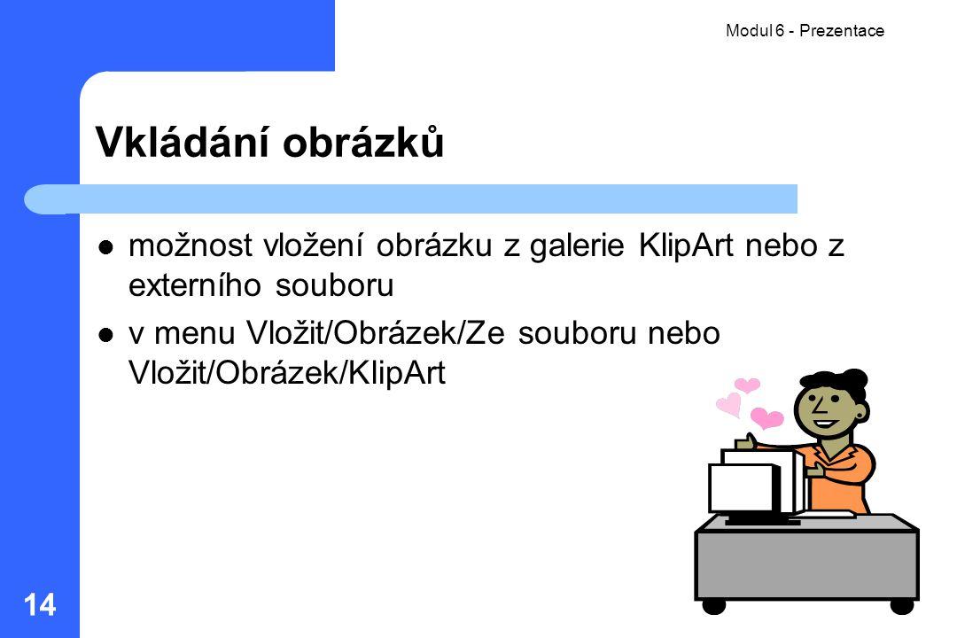 Modul 6 - Prezentace 14 Vkládání obrázků možnost vložení obrázku z galerie KlipArt nebo z externího souboru v menu Vložit/Obrázek/Ze souboru nebo Vlož