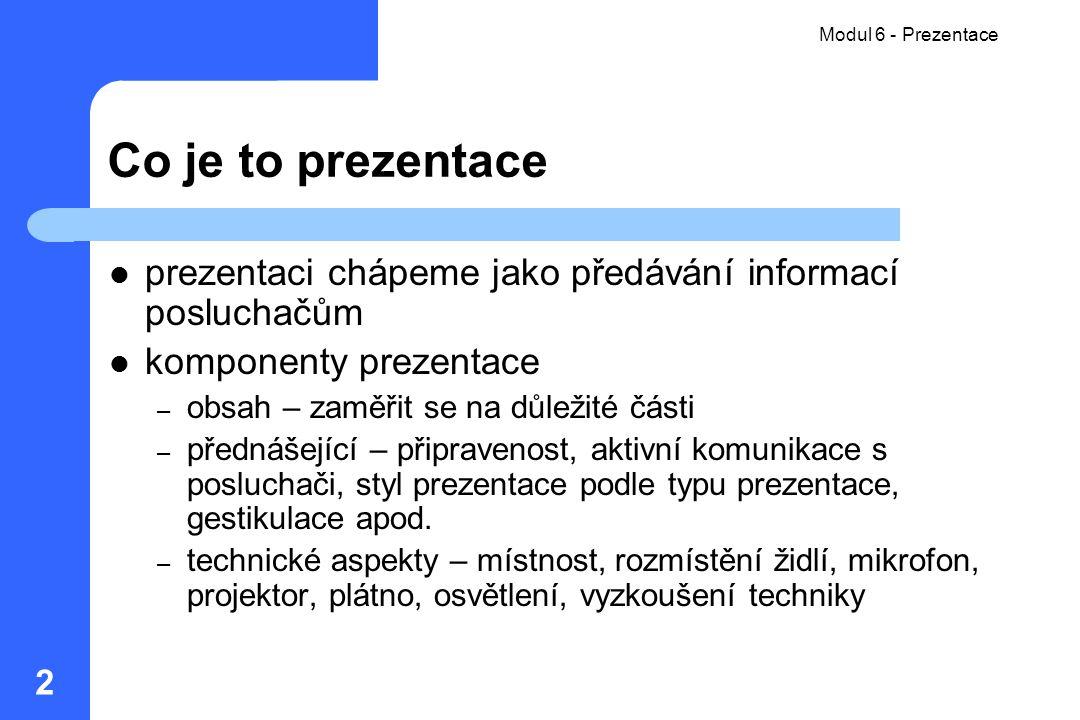 Modul 6 - Prezentace 2 Co je to prezentace prezentaci chápeme jako předávání informací posluchačům komponenty prezentace – obsah – zaměřit se na důlež