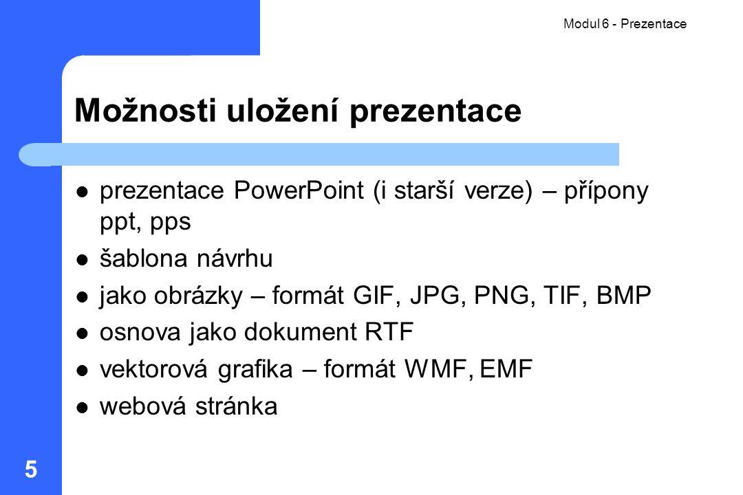 Modul 6 - Prezentace 5 Možnosti uložení prezentace prezentace PowerPoint (i starší verze) – přípony ppt, pps šablona návrhu jako obrázky – formát GIF,