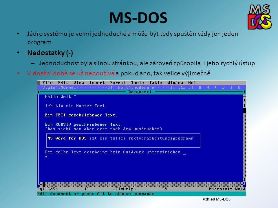 MS-DOS Jádro systému je velmi jednoduché a může být tedy spuštěn vždy jen jeden program Nedostatky (-) – Jednoduchost byla silnou stránkou, ale zároveň způsobila i jeho rychlý ústup V dnešní době se už nepoužívá a pokud ano, tak velice výjimečně Vzhled MS-DOS