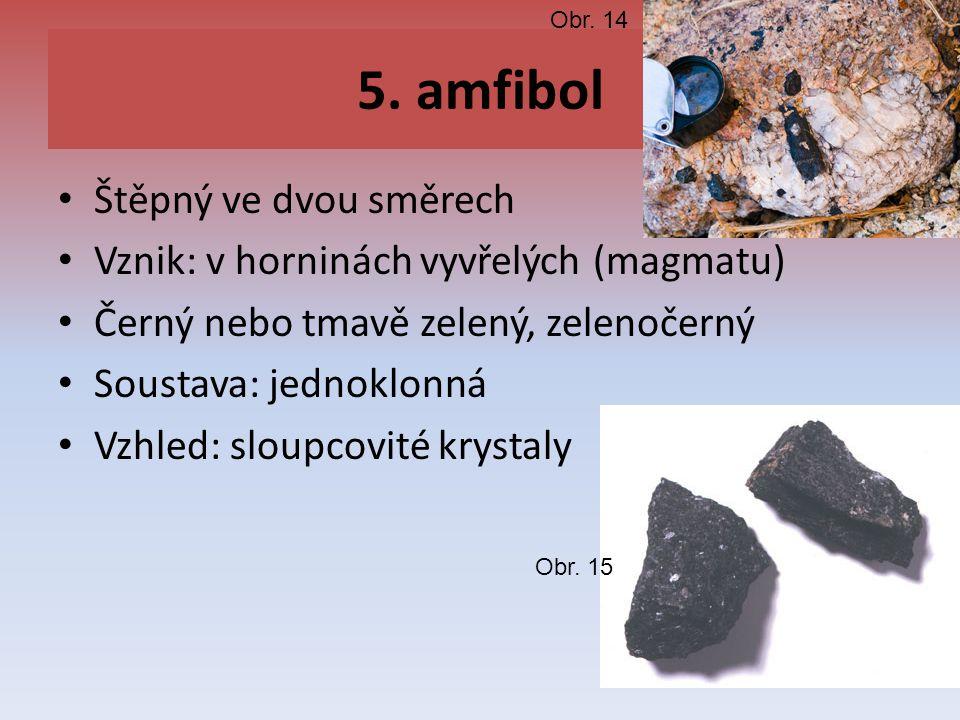 5. amfibol Štěpný ve dvou směrech Vznik: v horninách vyvřelých (magmatu) Černý nebo tmavě zelený, zelenočerný Soustava: jednoklonná Vzhled: sloupcovit