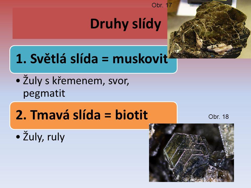 Druhy slídy 1. Světlá slída = muskovit Žuly s křemenem, svor, pegmatit 2. Tmavá slída = biotit Žuly, ruly Obr. 17 Obr. 18