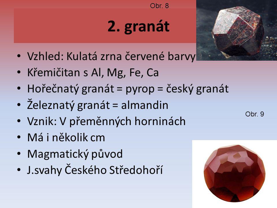 2. granát Vzhled: Kulatá zrna červené barvy Křemičitan s Al, Mg, Fe, Ca Hořečnatý granát = pyrop = český granát Železnatý granát = almandin Vznik: V p