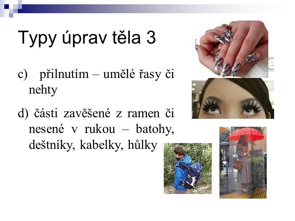 Typy úprav těla 3 c) přilnutím – umělé řasy či nehty d) části zavěšené z ramen či nesené v rukou – batohy, deštníky, kabelky, hůlky