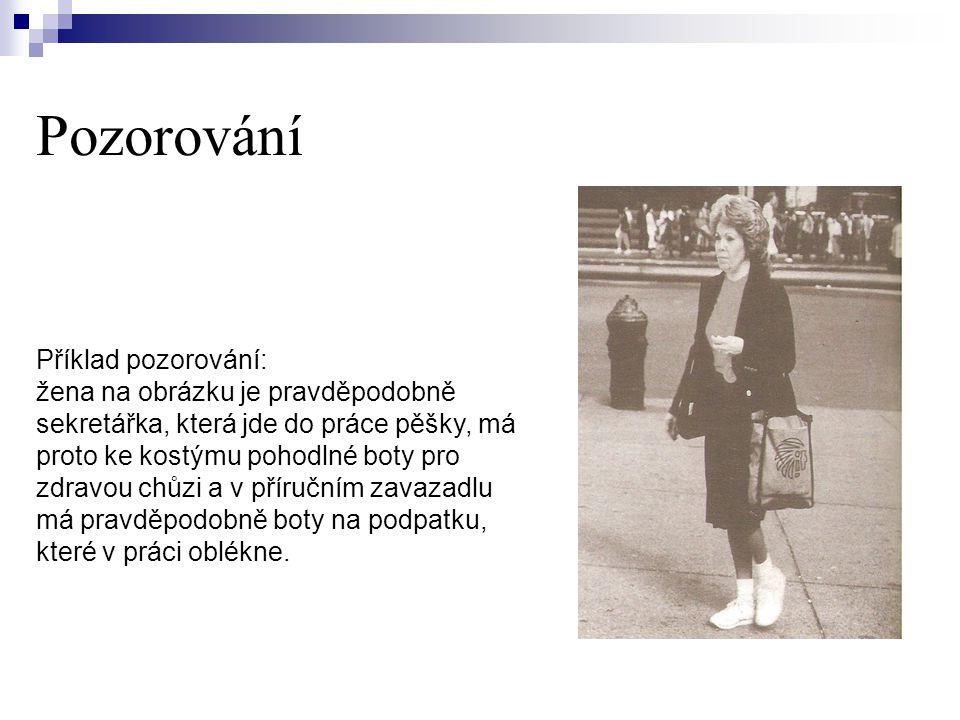 Pozorování Příklad pozorování: žena na obrázku je pravděpodobně sekretářka, která jde do práce pěšky, má proto ke kostýmu pohodlné boty pro zdravou chůzi a v příručním zavazadlu má pravděpodobně boty na podpatku, které v práci oblékne.