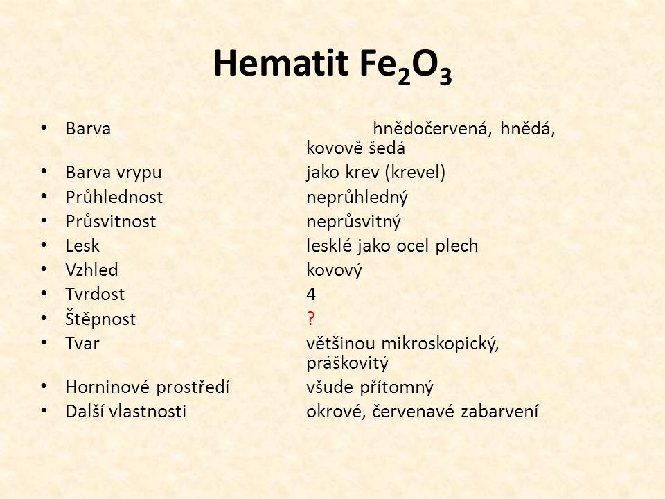 Hematit Fe 2 O 3 Barvahnědočervená, hnědá, kovově šedá Barva vrypujako krev (krevel) Průhlednostneprůhledný Průsvitnostneprůsvitný Lesklesklé jako ocel plech Vzhled kovový Tvrdost4 Štěpnost.